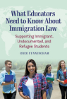 What Educators Need to Know about Immigration Law: Supporting Immigrant, Undocumented, and Refugee Students Cover Image
