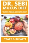 Dr Sebi Mucus Diet: Expel Mucus, Detoxify and Cleanse the Body Naturally Indulging Dr. Sebi Alkaline Diet and Approved Herbs Cover Image