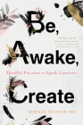 Be, Awake, Create: Mindful Practices to Spark Creativity Cover Image