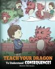 Teach Your Dragon To Understand Consequences: A Dragon Book To Teach Children About Choices and Consequences. A Cute Children Story To Teach Kids Grea Cover Image