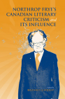 Northrop Frye's Canadian Literary Criticism and Its Influence (Frye Studies) Cover Image