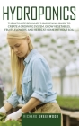 Hydroponics: The Ultimate Beginner's Gardening Guide to Create a Growing System. Grow Vegetables, Fruits, Flowers and Herbs at Home Cover Image
