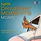 NPR Driveway Moments Moms Lib/E: Radio Stories That Won't Let You Go Cover Image