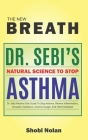 THE NEW BREATH - Dr. Sebi's Natural Science To Stop Asthma: Dr. Sebi Alkaline Diet Guide To Stop Asthma, Relieve Inflammation, Sinusitis, Heartburn, C Cover Image