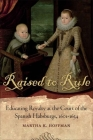 Raised to Rule: Educating Royalty at the Court of the Spanish Habsburgs, 1601-1634 Cover Image