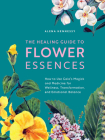 The Healing Guide to Flower Essences: How to Use Gaia's Magick and Medicine for Wellness, Transformation and Emotional Balance Cover Image