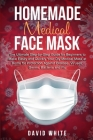 Homemade Medical Face Mask: The Ultimate Step-by-Step Guide to Make Easily and Quickly Your Diy Medical Mask at Home for Protection Against Diseas Cover Image