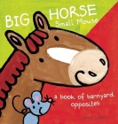 Big Horse Small Mouse: A Book of Barnyard Opposites Cover Image