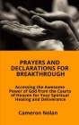 Prayers and Declarations for Breakthrough: Accessing the Awesome Power of God from the Courts of Heaven for Your Spiritual Healing and Deliverance Cover Image