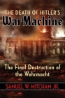 The Death of Hitler's War Machine: The Final Destruction of the Wehrmacht Cover Image