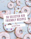 50 Selected Kid Friendly Recipes: An One-of-a-kind Kid Friendly Cookbook Cover Image