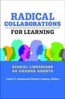 Radical Collaborations for Learning: School Librarians as Change Agents Cover Image