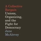A Collective Bargain: Unions, Organizing, and the Fight for Democracy Cover Image