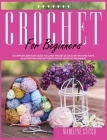 Crochet for Beginners: A Complete And Easy Guide to Learn Crochet. Includes Pictures, Illustrations And Easy-To-Make Patterns For The Absolut Cover Image