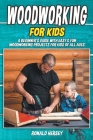 Woodworking for kids: A Beginner's Guide with Easy & Fun Woodworking Projects for Kids of all Ages Cover Image