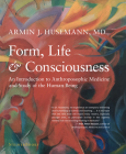 Form, Life, and Consciousness: An Introduction to Anthroposophic Medicine and Study of the Human Being Cover Image