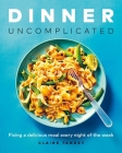 Dinner, Uncomplicated: Fixing a Delicious Meal Every Night of the Week Cover Image