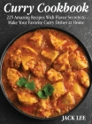 Curry Cookbook: 225 Amazing Recipes With Flavor Secrets to Make Your Favorite Curry Dishes at Home Cover Image