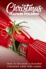 Christmas Napkin Folding How To Decorate A Beautiful Christmas Table With Napkin: Napkin Fold Book Cover Image