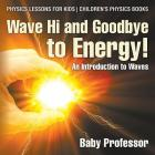 Wave Hi and Goodbye to Energy! An Introduction to Waves - Physics Lessons for Kids - Children's Physics Books Cover Image