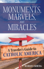 Monuments, Marvels, and Miracles: A Traveler's Guide to Catholic America Cover Image