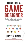 Think Like a Game Designer: The Step-By-Step Guide to Unlocking Your Creative Potential Cover Image