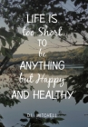 Life Is Too Short to Be Anything but Happy and Healthy Cover Image