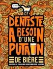 Ce dentiste a besoin d'une putain de bière: Un livre de coloriage grossier pour adultes: Un livre anti-stress vulgaire pour dentistes étudiants en odo Cover Image