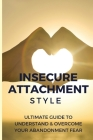 Insecure Attachment Style: Ultimate Guide To Understand & Overcome Your Abandonment Fear: Anxious Attachment Style Book Cover Image