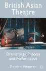 British Asian Theatre: Dramaturgy, Process and Performance Cover Image