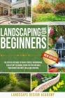 Landscaping for Beginners: The Step-By-Step Guide to Create a Perfect Outdoorspace. Plan & Plant the Garden, Design the Patio and Build Your Favo Cover Image