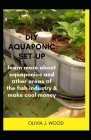 DIY Aquaponic Set-Up: learn more about aquaponics and other areas of the fish industry & make cool money Cover Image