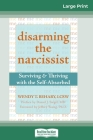 Disarming the Narcissist: Surviving & Thriving with the Self-Absorbed (16pt Large Print Edition) Cover Image