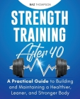 Strength Training After 40: A Practical Guide to Building and Maintaining a Healthier, Leaner, and Stronger Body Cover Image