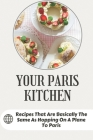 Your Paris Kitchen: Recipes That Are Basically The Same As Hopping On A Plane To Paris: Everyday French Home Cooking Cover Image