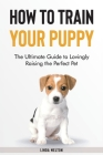 How to Train Your Puppy: The Ultimate Guide to Lovingly Raising the Perfect Pet Cover Image