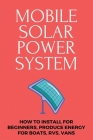Mobile Solar Power System: How To Install For Beginners, Produce Energy For Boats, RVs, Vans: Off Grid Energy Cover Image