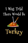 I Was Told There Would Be Turkey: Blank Lined Gift Recipe Notebook Journal For Thanksgiving and Christmas Holidays Cover Image
