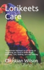 Lorikeets Care: The ultimate beginners to pro guide on everything you need to know about Lorikeets, Care, feeding, care and housing Cover Image
