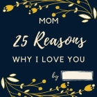 25 Reasons Why I Love You Mom: Personalized Gift for Mother's Day - Mom I Wrote a Book about You Fill in What I Love about Mom Birthday Gift for Moth Cover Image
