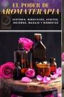 El Poder de Aromaterapia: Historia, Beneficios, Aceites Esenciales, Incienso, Masaje y Bienestar Cover Image