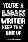 You're A Badass Writer Keep That Shit Up: Blank Lined Journal To Write in - Funny Gifts For Writer Cover Image