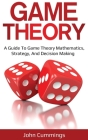 Game Theory: A Beginner's Guide to Game Theory Mathematics, Strategy & Decision-Making Cover Image