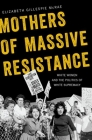 Mothers of Massive Resistance: White Women and the Politics of White Supremacy Cover Image