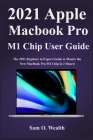 2021 Apple MacBook Pro M1 Chip User Manual: The 2021 Beginner to Expert Guide to Master the New MacBook Pro M1 Chip in 2 Hours! Cover Image