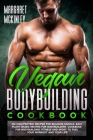 Vegan Bodybuilding Cookbook: High Protein Delicious Recipes for Building Muscle. Quick and Easy Plant-Based Recipes for Bodybuilders and Athletes t Cover Image