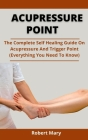 Acupressure Point: The Complete Self Healing Guide On Acupressure And Trigger Point (Everything You Need To Know) Cover Image