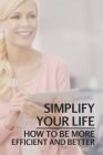 Simplify Your Life: How To Be More Efficient And Better: Declutter Home And Life Cover Image