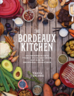 The Bordeaux Kitchen: An Immersion into French Food and Wine, Inspired by Ancestral Traditions Cover Image
