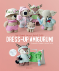 Dress-Up Amigurumi: Make 4 Huggable Characters with 25 Outfits Cover Image